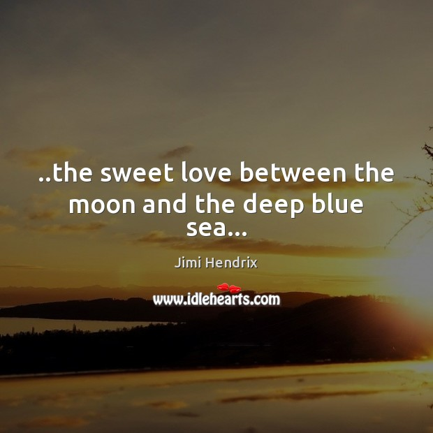 ..the sweet love between the moon and the deep blue sea… Jimi Hendrix Picture Quote