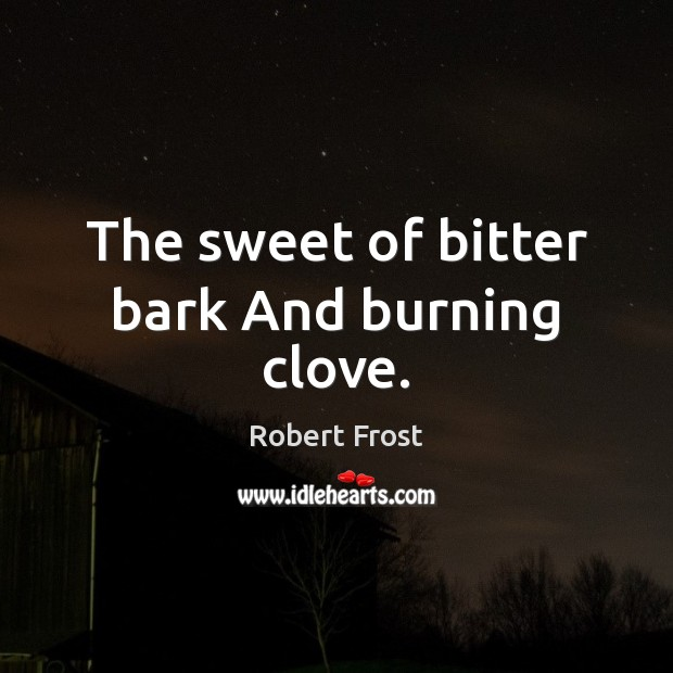 The sweet of bitter bark And burning clove. Image