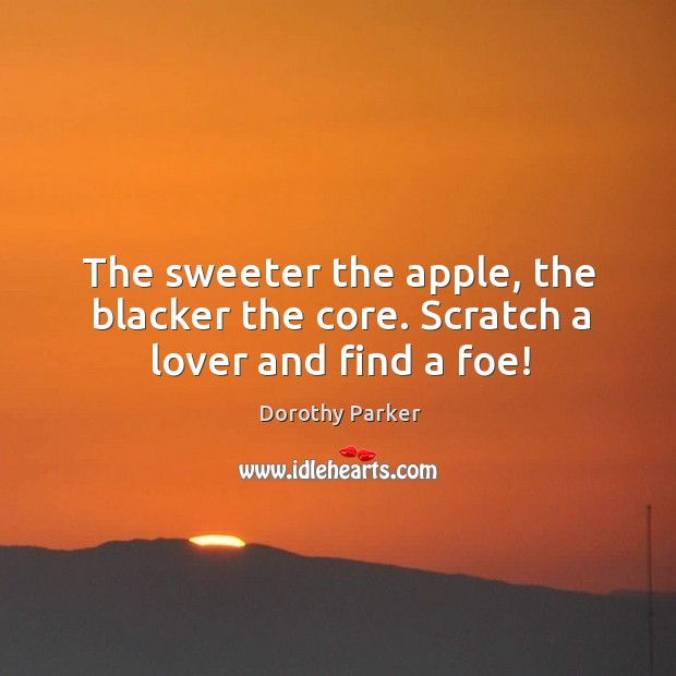 The sweeter the apple, the blacker the core. Scratch a lover and find a foe! Image