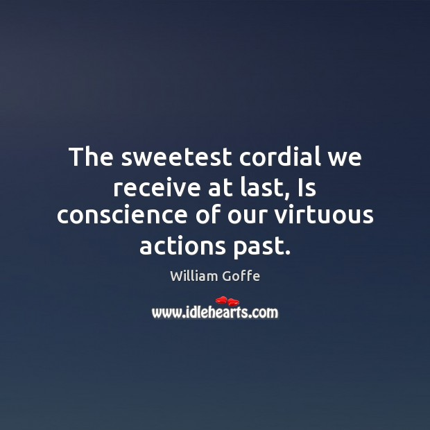 The sweetest cordial we receive at last, Is conscience of our virtuous actions past. Image