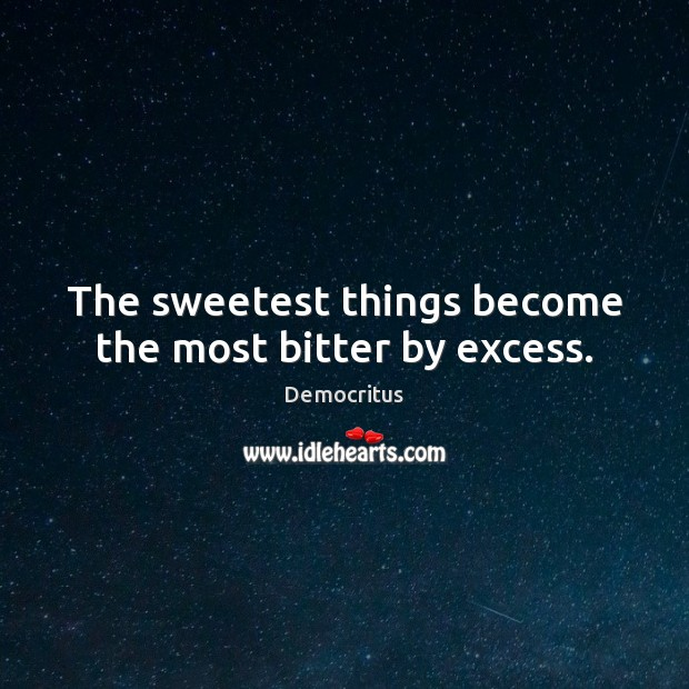 The sweetest things become the most bitter by excess. Democritus Picture Quote