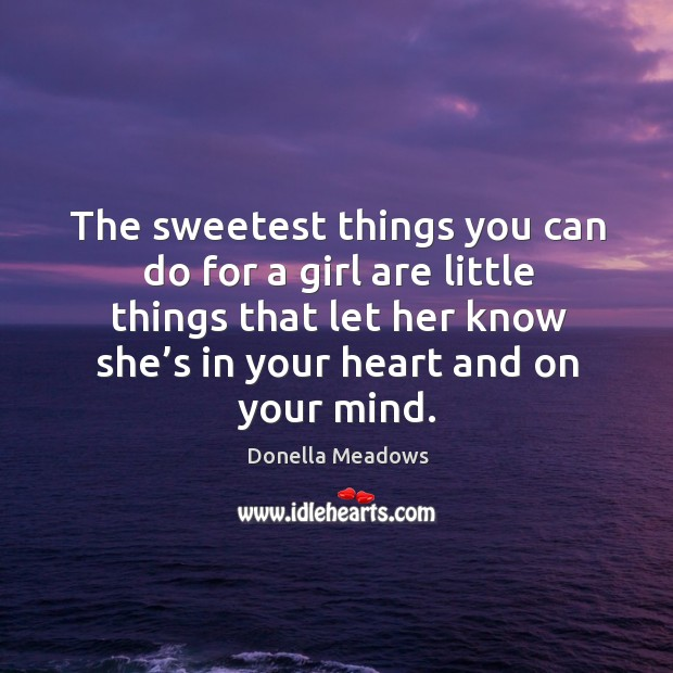 The sweetest things you can do for a girl are little things that let her know she's in your heart and on your mind. Donella Meadows Picture Quote