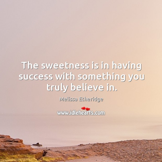 The sweetness is in having success with something you truly believe in. Image