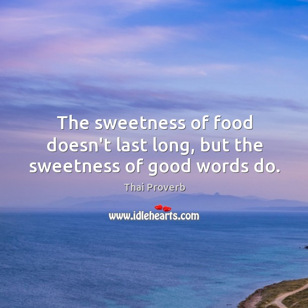 The sweetness of food doesn't last long, but the sweetness of good words do. Thai Proverbs Image