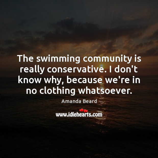 The swimming community is really conservative. I don't know why, because we're Image