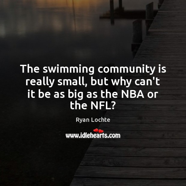 The swimming community is really small, but why can't it be as big as the NBA or the NFL? Ryan Lochte Picture Quote