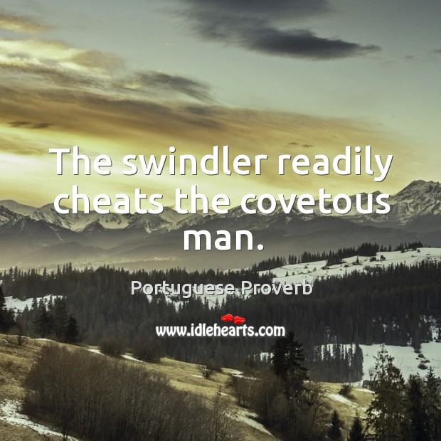 The swindler readily cheats the covetous man. Image