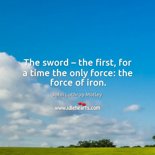 The sword – the first, for a time the only force: the force of iron. John Lothrop Motley Picture Quote