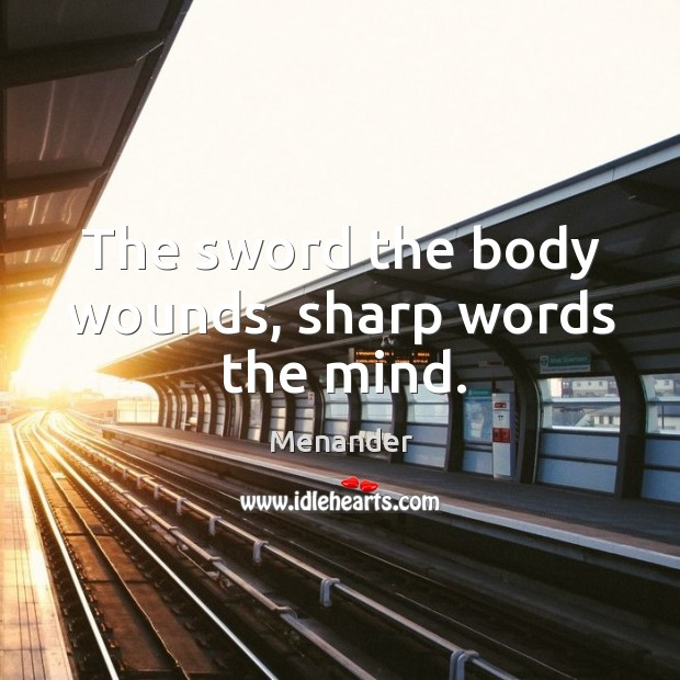 The sword the body wounds, sharp words the mind. Menander Picture Quote