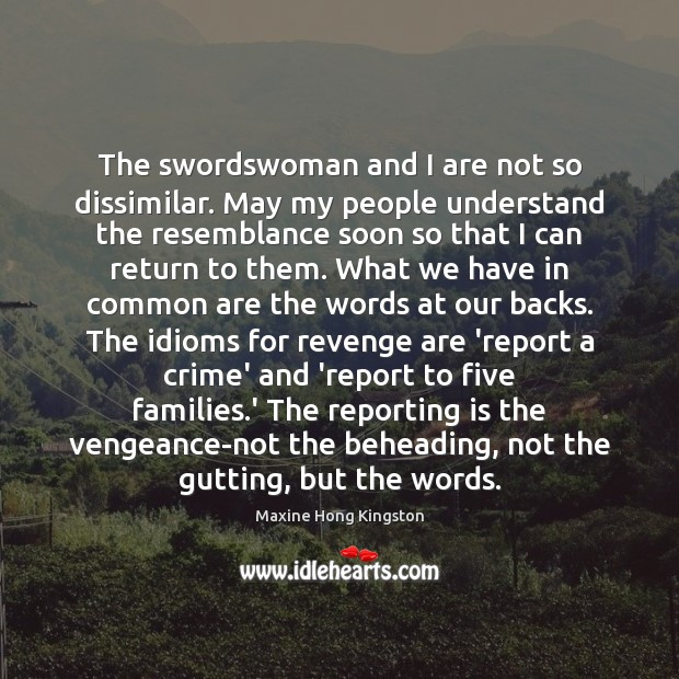The swordswoman and I are not so dissimilar. May my people understand Maxine Hong Kingston Picture Quote