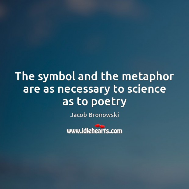 The symbol and the metaphor are as necessary to science as to poetry Image