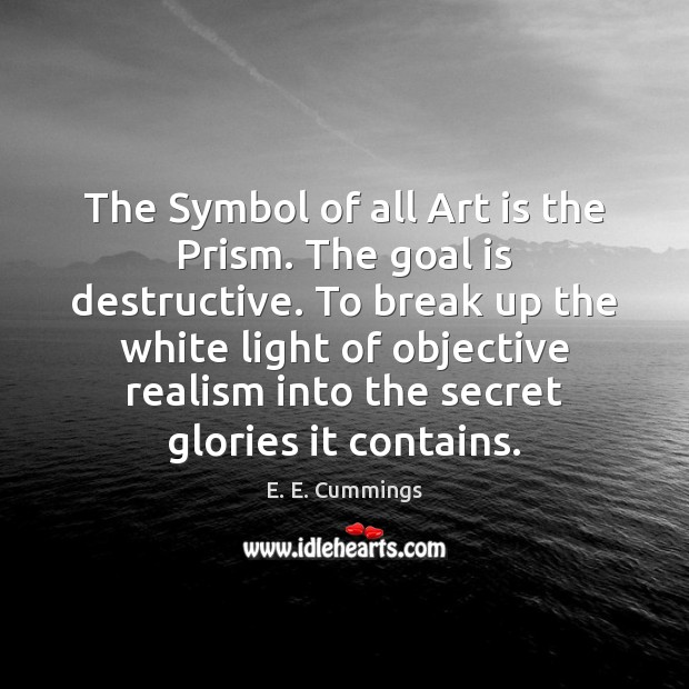 The Symbol of all Art is the Prism. The goal is destructive. Break Up Quotes Image