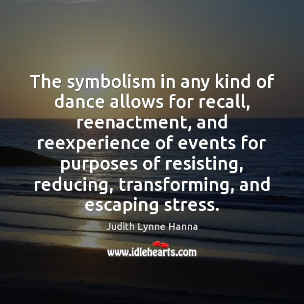 The symbolism in any kind of dance allows for recall, reenactment, and Image