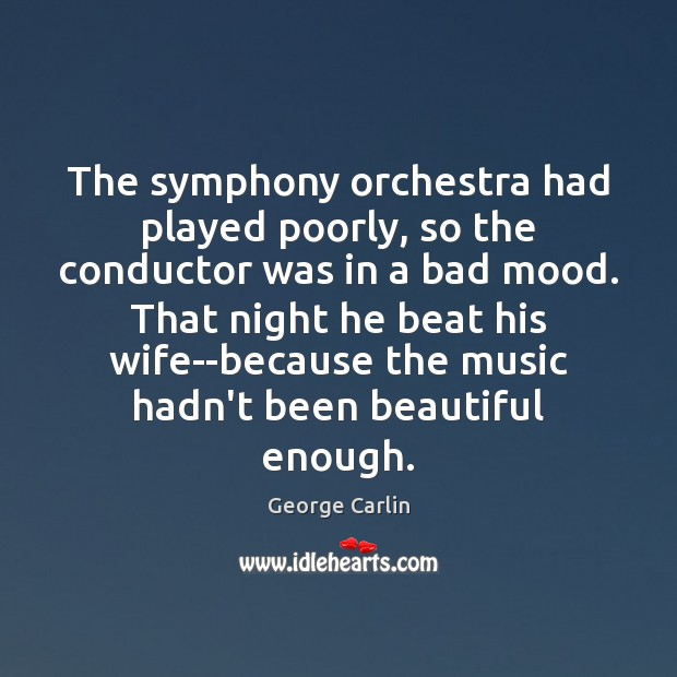 The symphony orchestra had played poorly, so the conductor was in a George Carlin Picture Quote