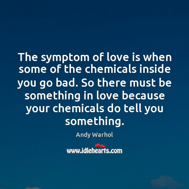 Image, The symptom of love is when some of the chemicals inside you