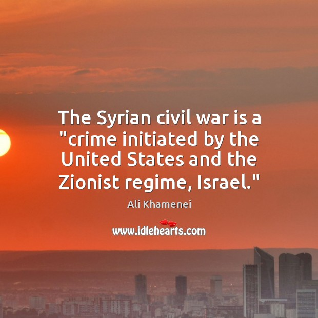 "The Syrian civil war is a ""crime initiated by the United States Ali Khamenei Picture Quote"