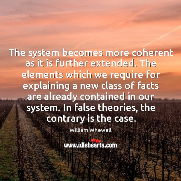 The system becomes more coherent as it is further extended. William Whewell Picture Quote