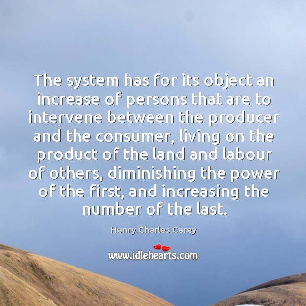 The system has for its object an increase of persons that are to intervene between the producer and the consumer Henry Charles Carey Picture Quote