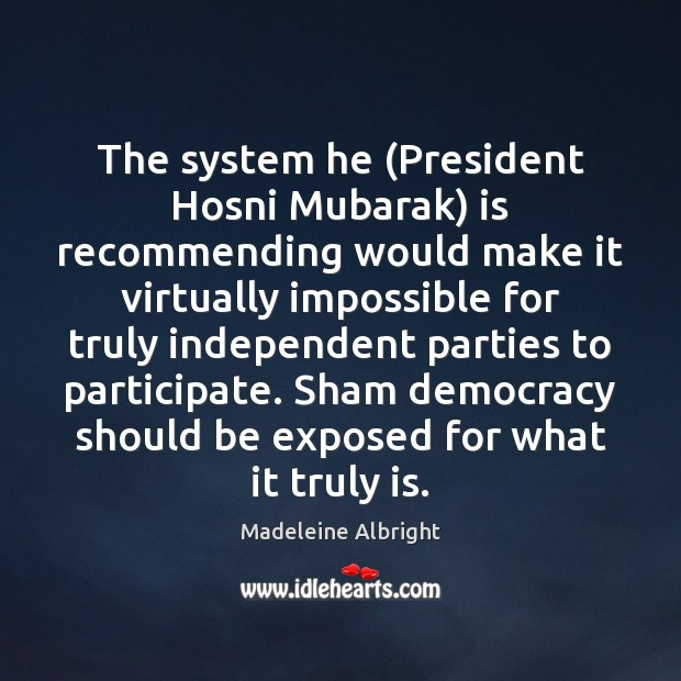 The system he (President Hosni Mubarak) is recommending would make it virtually Madeleine Albright Picture Quote