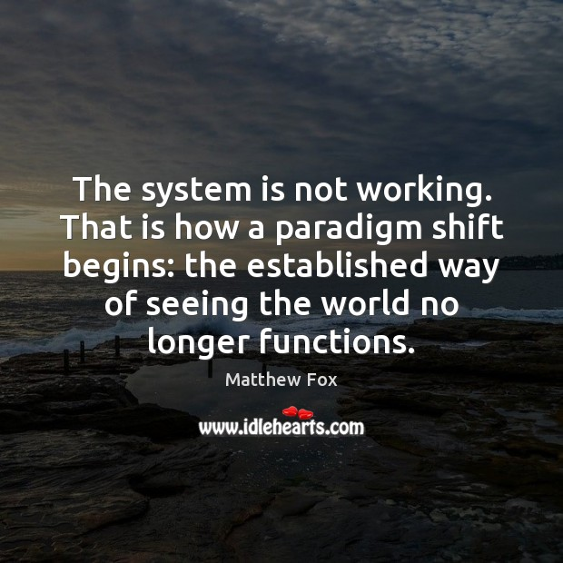The system is not working. That is how a paradigm shift begins: Matthew Fox Picture Quote
