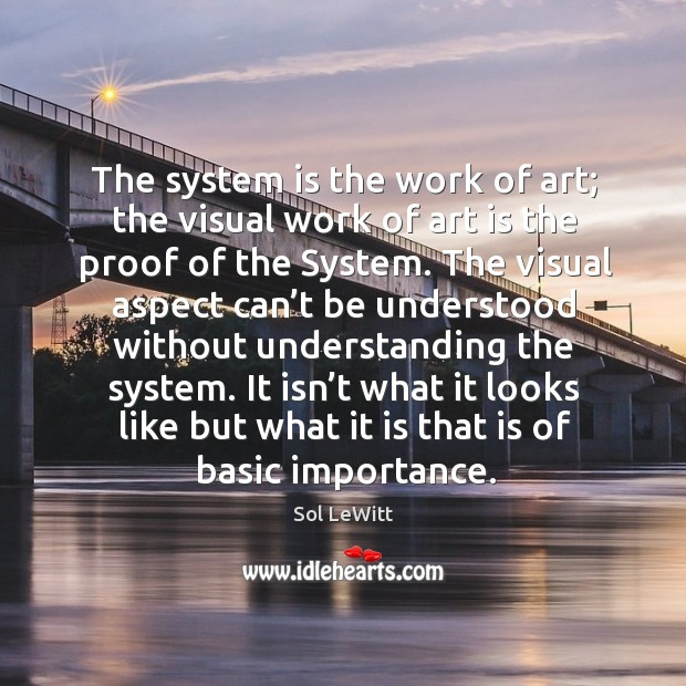 The system is the work of art; the visual work of art is the proof of the system. Image