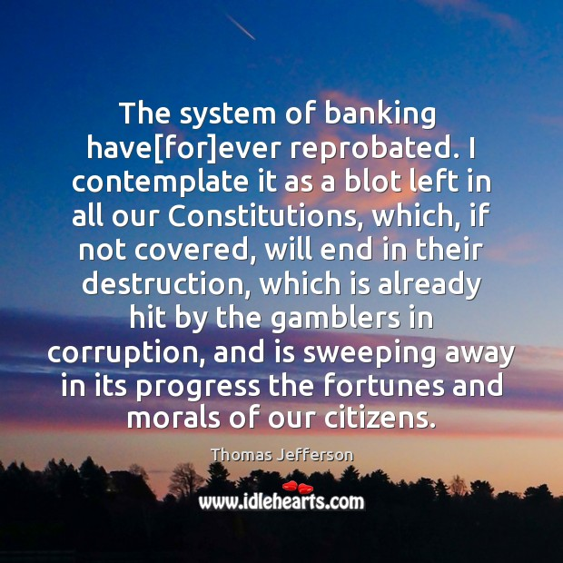 The system of banking  have[for]ever reprobated. I contemplate it as Thomas Jefferson Picture Quote