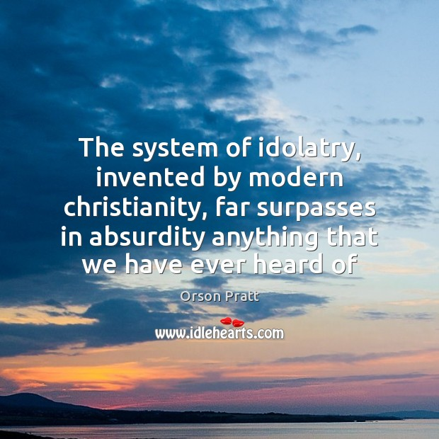 The system of idolatry, invented by modern christianity, far surpasses in absurdity Orson Pratt Picture Quote