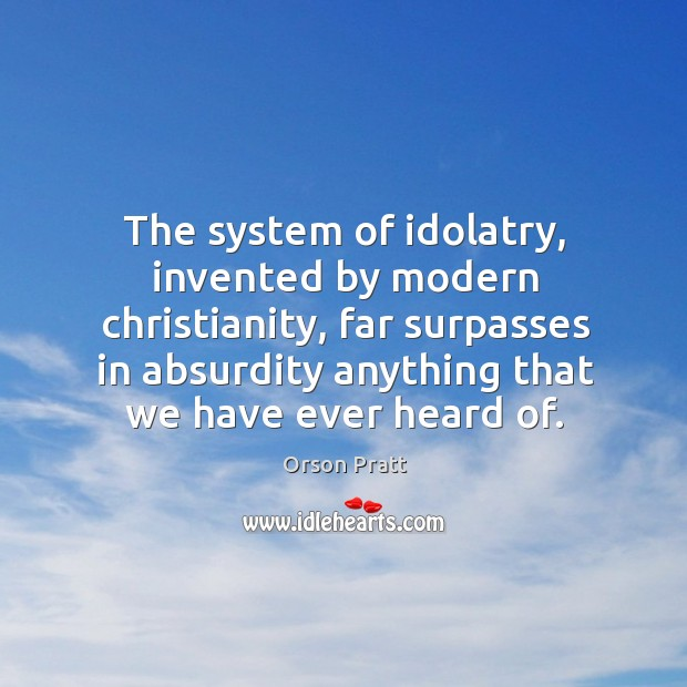 The system of idolatry, invented by modern christianity, far surpasses in absurdity anything that we have ever heard of. Orson Pratt Picture Quote