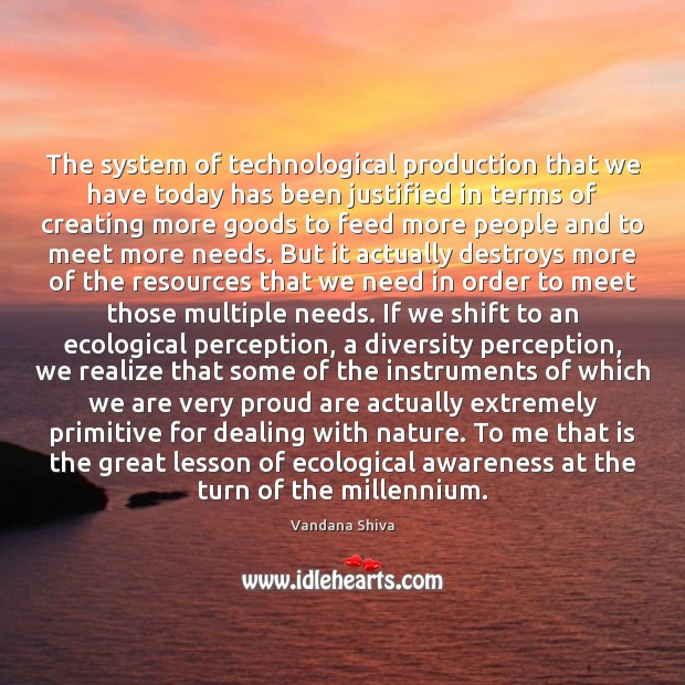 The system of technological production that we have today has been justified Image