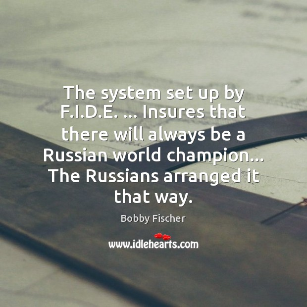 The system set up by F.I.D.E. … Insures that there Bobby Fischer Picture Quote