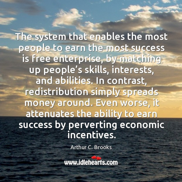 The system that enables the most people to earn the most success is free enterprise, by matching up people's skills Image