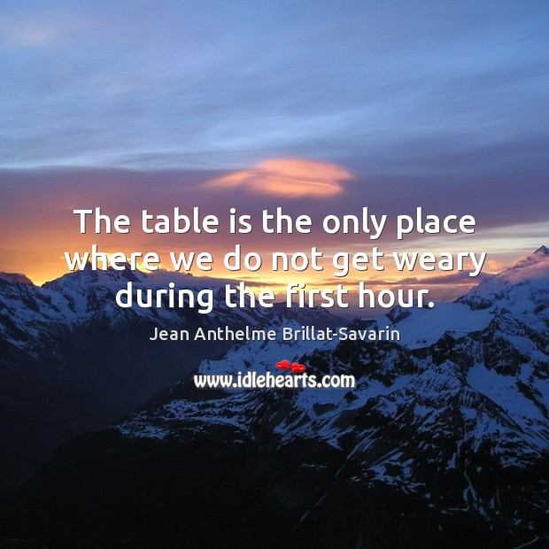 The table is the only place where we do not get weary during the first hour. Jean Anthelme Brillat-Savarin Picture Quote