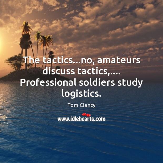 The tactics…no, amateurs discuss tactics,…. Professional soldiers study logistics. Image