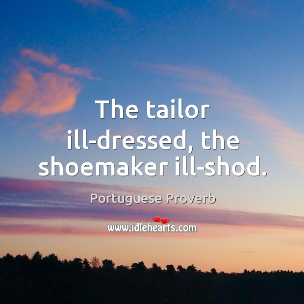 The tailor ill-dressed, the shoemaker ill-shod. Image