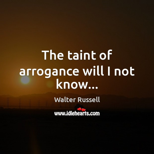 The taint of arrogance will I not know… Walter Russell Picture Quote