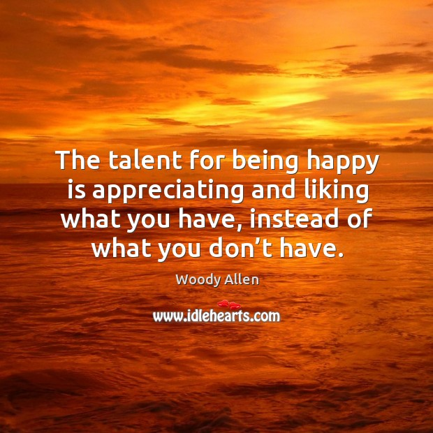 The talent for being happy is appreciating and liking what you have, instead of what you don't have. Image