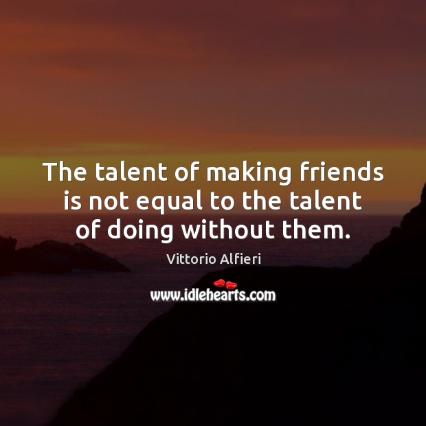 Image, The talent of making friends is not equal to the talent of doing without them.