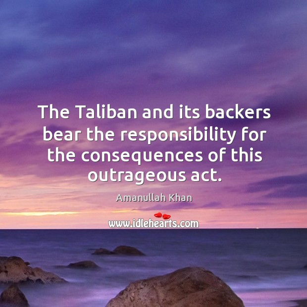 The taliban and its backers bear the responsibility for the consequences of this outrageous act. Image