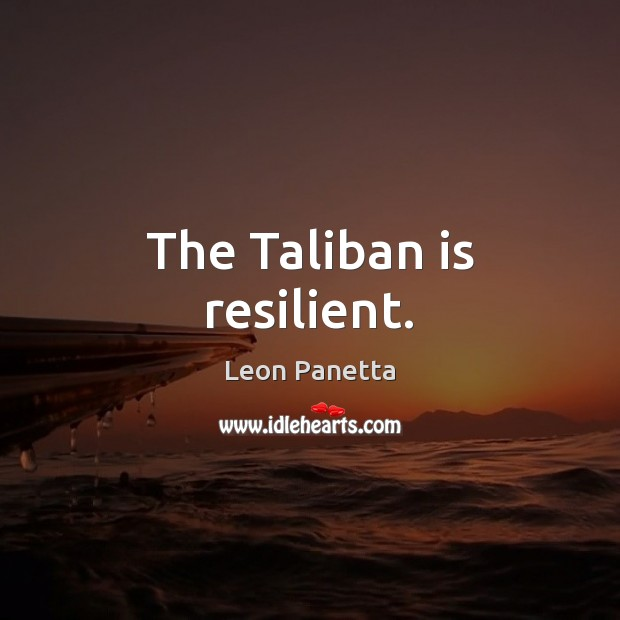 The Taliban is resilient. Leon Panetta Picture Quote