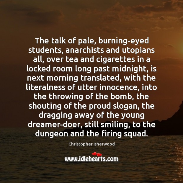 Image, The talk of pale, burning-eyed students, anarchists and utopians all, over tea