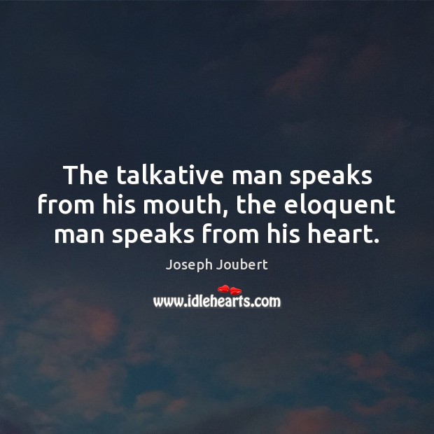 The talkative man speaks from his mouth, the eloquent man speaks from his heart. Image