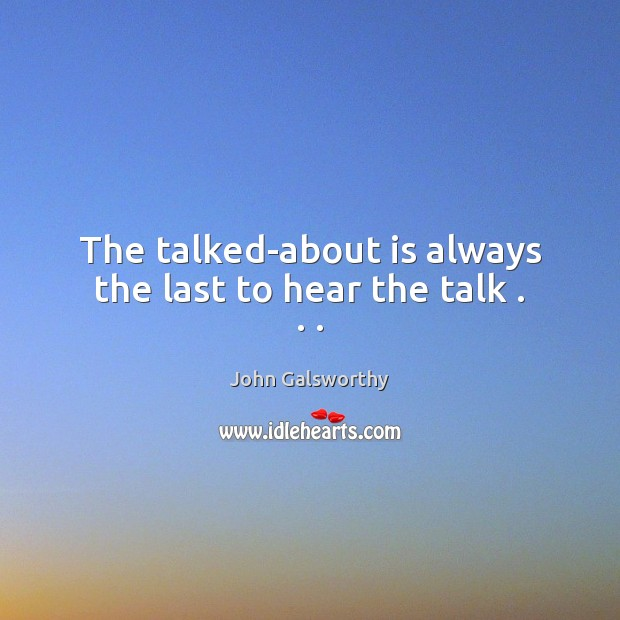 The talked-about is always the last to hear the talk . . . John Galsworthy Picture Quote