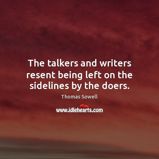 The talkers and writers resent being left on the sidelines by the doers. Thomas Sowell Picture Quote