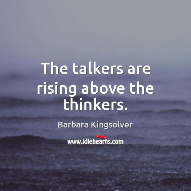 The talkers are rising above the thinkers. Image