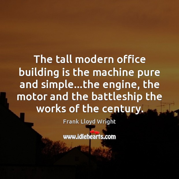 The tall modern office building is the machine pure and simple…the Frank Lloyd Wright Picture Quote