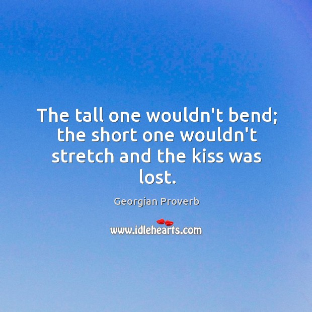 The tall one wouldn't bend; the short one wouldn't stretch Georgian Proverbs Image