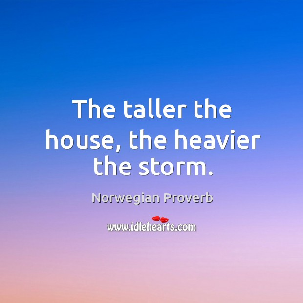 The taller the house, the heavier the storm. Norwegian Proverbs Image