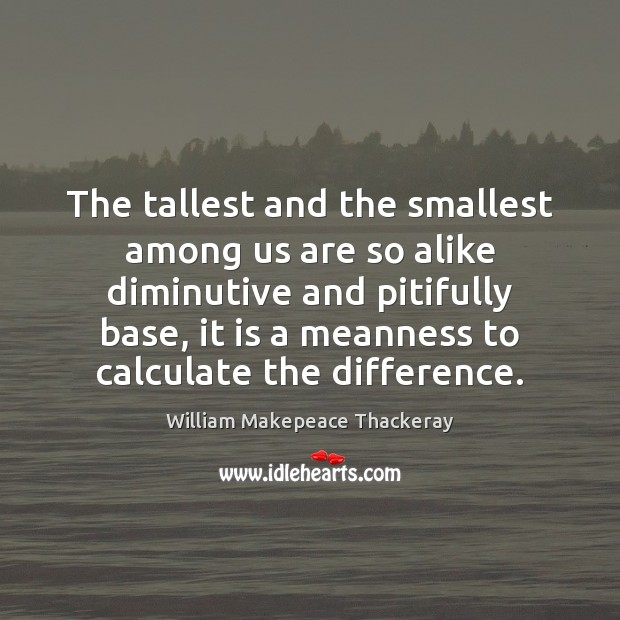 Image, The tallest and the smallest among us are so alike diminutive and