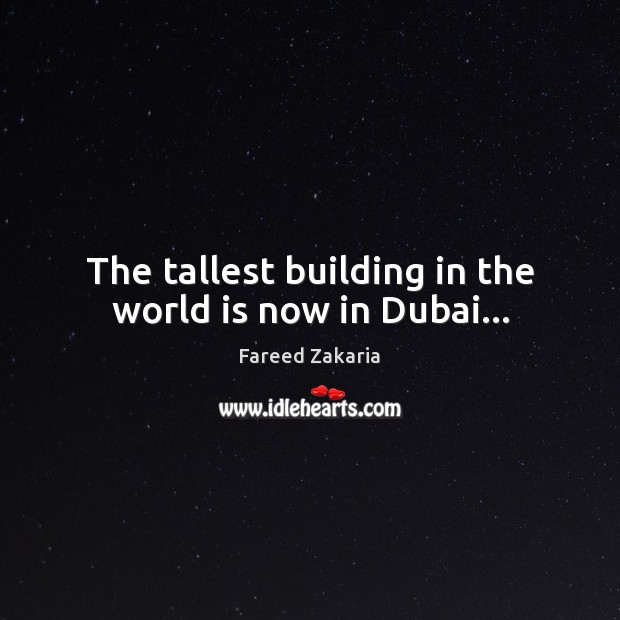 The tallest building in the world is now in Dubai… Fareed Zakaria Picture Quote