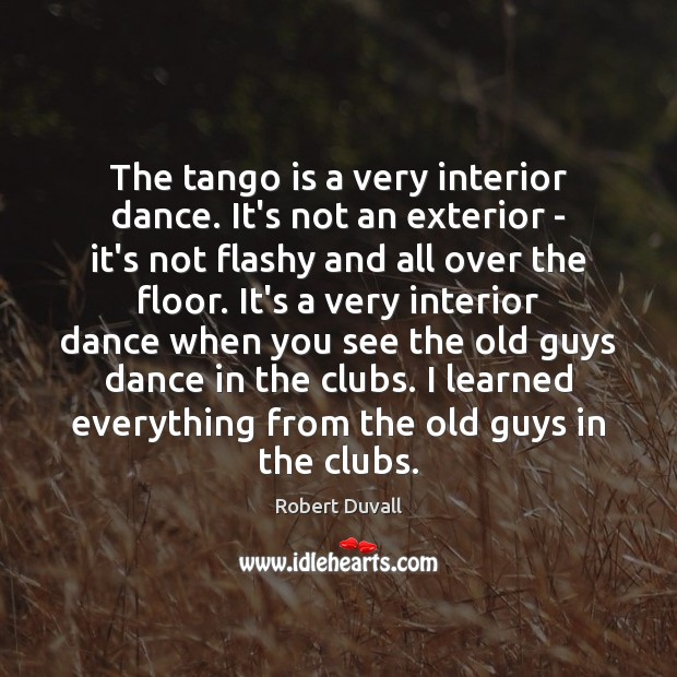 Image, The tango is a very interior dance. It's not an exterior –